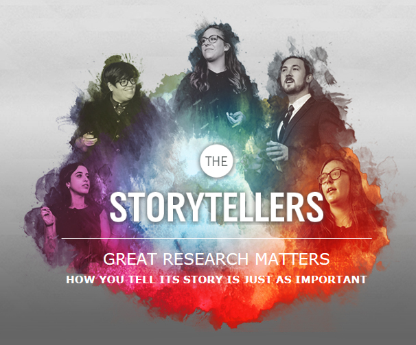 The storytellers, Great research matters how to tell its story is just as important.   with a photo of 5 students