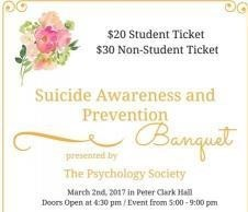 $20 student ticket, $30 non-student ticket. Suicide Awareness and Prevention Banquet presented by the Psychology Society. date time and location duplicated in text